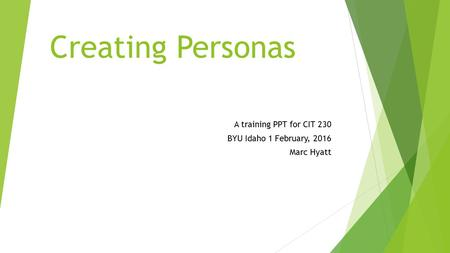 Creating Personas A training PPT for CIT 230 BYU Idaho 1 February, 2016 Marc Hyatt.