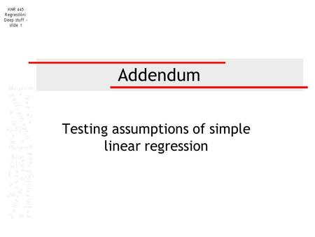 KNR 445 Regression: Deep stuff - slide 1 Addendum Testing assumptions of simple linear regression.