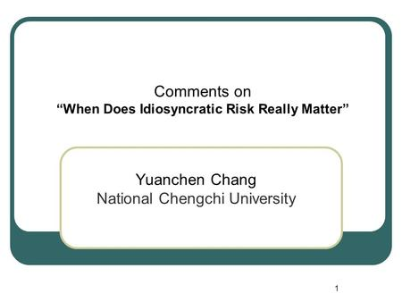 "1 Comments on ""When Does Idiosyncratic Risk Really Matter"" Yuanchen Chang National Chengchi University."