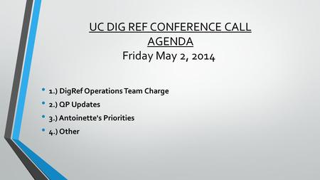 UC DIG REF CONFERENCE CALL AGENDA Friday May 2, 2014 1.) DigRef Operations Team Charge 2.) QP Updates 3.) Antoinette's Priorities 4.) Other.