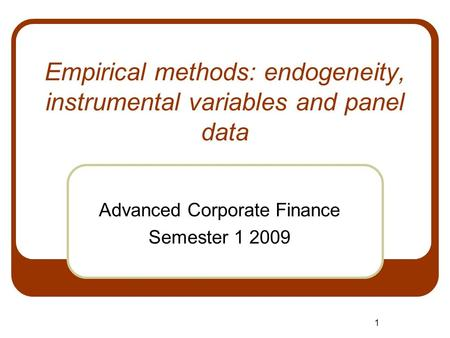 1 Empirical methods: endogeneity, instrumental variables and panel data Advanced Corporate Finance Semester 1 2009.