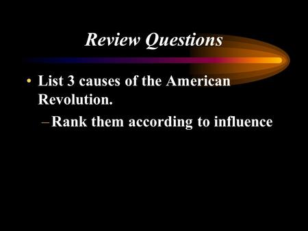 Review Questions List 3 causes of the American Revolution. –Rank them according to influence.