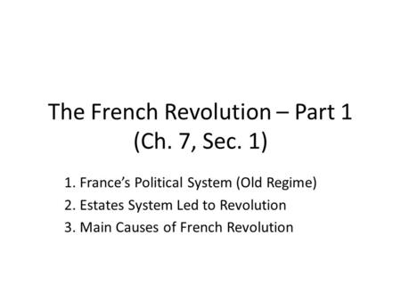The French Revolution – Part 1 (Ch. 7, Sec. 1) 1. France's Political System (Old Regime) 2. Estates System Led to Revolution 3. Main Causes of French Revolution.