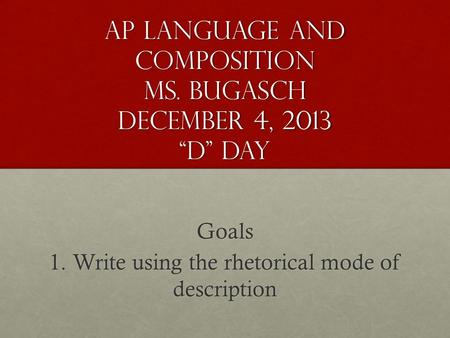 "AP Language and Composition Ms. Bugasch December 4, 2013 ""D"" Day Goals 1. Write using the rhetorical mode of description."