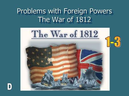 "Problems with Foreign Powers The War of 1812. One more time…. France and England have "" issues "" and they go to war. France and England have "" issues."