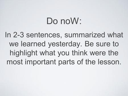 Do noW: In 2-3 sentences, summarized what we learned yesterday. Be sure to highlight what you think were the most important parts of the lesson.
