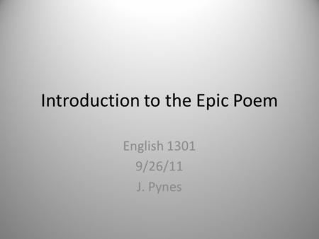 Introduction to the Epic Poem English 1301 9/26/11 J. Pynes.