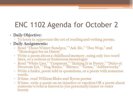 "ENC 1102 Agenda for October 2 Daily Objective: ▫To learn to appreciate the art of reading and writing poems. Daily Assignments: ▫Read ""Those Winter Sundays,"""