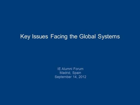 IE Alumni Forum Madrid, Spain September 14, 2012 Key Issues Facing the Global Systems.