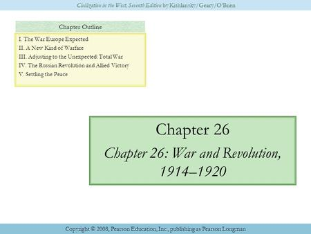 Chapter Outline Chapter 26 Chapter 26: War and Revolution, 1914–1920 Civilization in the West, Seventh Edition by Kishlansky/Geary/O'Brien Copyright ©