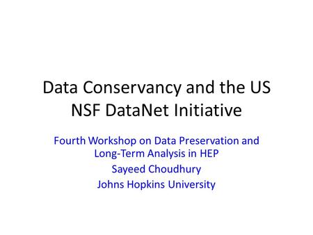 Data Conservancy and the US NSF DataNet Initiative Fourth Workshop on Data Preservation and Long-Term Analysis in HEP Sayeed Choudhury Johns Hopkins University.