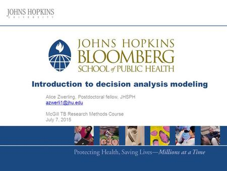Introduction to decision analysis modeling Alice Zwerling, Postdoctoral fellow, JHSPH McGill TB Research Methods Course July 7, 2015.