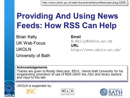 A centre of expertise in digital information managementwww.ukoln.ac.uk Providing And Using News Feeds: How RSS Can Help Brian Kelly UK Web Focus UKOLN.
