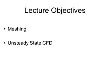 Lecture Objectives Meshing Unsteady State CFD. Grid type and resolution Hexa –Uniform hexa –Nonuniform hexa –Unstructured hexa Body-fitted coordinate.