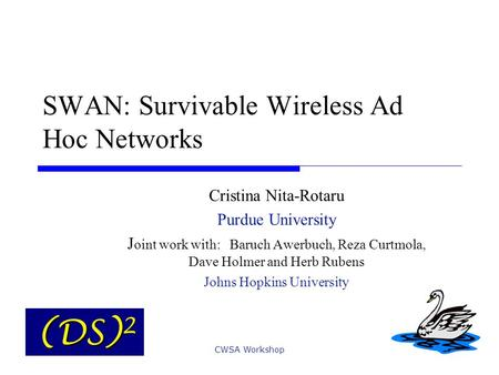 CWSA Workshop SWAN: Survivable Wireless Ad Hoc Networks Cristina Nita-Rotaru Purdue University J oint work with: Baruch Awerbuch, Reza Curtmola, Dave Holmer.