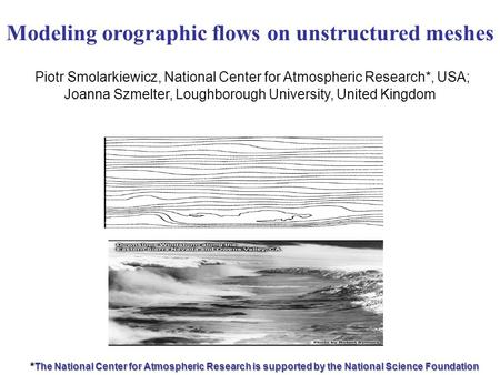Modeling orographic flows on unstructured meshes Piotr Smolarkiewicz, National Center for Atmospheric Research*, USA; Joanna Szmelter, Loughborough University,