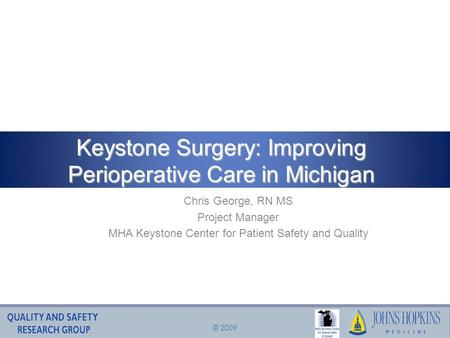 © 2009 Chris George, RN MS Project Manager MHA Keystone Center for Patient Safety and Quality Keystone Surgery: Improving Perioperative Care in Michigan.