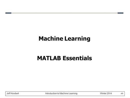 Jeff Howbert Introduction to Machine Learning Winter 2014 1 Machine Learning MATLAB Essentials.