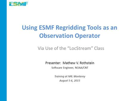 Using ESMF Regridding Tools as an Observation Operator Presenter: Mathew V. Rothstein Software Engineer, NOAA/CNT Training at NRL Monterey August 5-6,