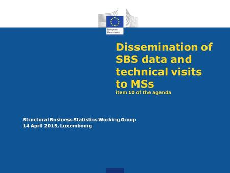 Dissemination of SBS data and technical visits to MSs item 10 of the agenda Structural Business Statistics Working Group 14 April 2015, Luxembourg.