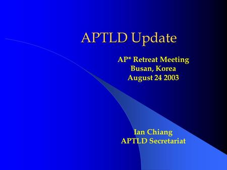 APTLD Update AP* Retreat Meeting Busan, Korea August 24 2003 Ian Chiang APTLD Secretariat.
