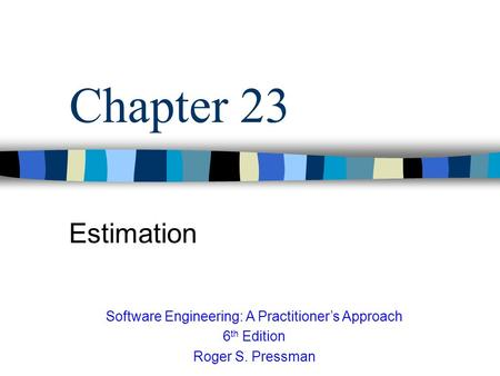 Chapter 23 Estimation Software Engineering: A Practitioner's Approach 6 th Edition Roger S. Pressman.