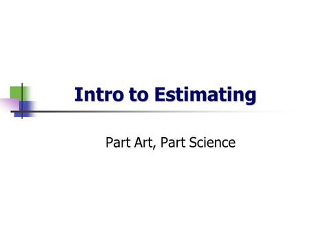 Intro to Estimating Part Art, Part Science. Importance of Good Estimates Time (Realistic Deadlines) most software projects are late because the time was.