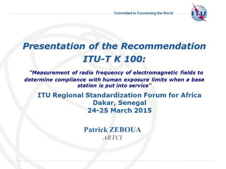 Committed to Connecting the World 14-25 March 2011 Geneva, 14-25 March 2011 Presentation of the Recommendation ITU-T K 100: Presentation of the Recommendation.