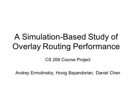 A Simulation-Based Study of Overlay Routing Performance CS 268 Course Project Andrey Ermolinskiy, Hovig Bayandorian, Daniel Chen.