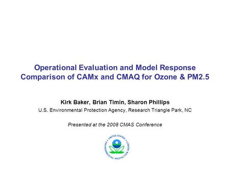 Operational Evaluation and Model Response Comparison of CAMx and CMAQ for Ozone & PM2.5 Kirk Baker, Brian Timin, Sharon Phillips U.S. Environmental Protection.