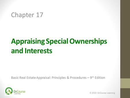 Appraising Special Ownerships and Interests Basic Real Estate Appraisal: Principles & Procedures – 9 th Edition © 2015 OnCourse Learning Chapter 17.