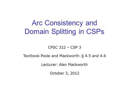 Arc Consistency and Domain Splitting in CSPs CPSC 322 – CSP 3 Textbook Poole and Mackworth: § 4.5 and 4.6 Lecturer: Alan Mackworth October 3, 2012.