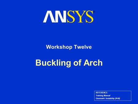 Buckling of Arch Workshop Twelve REFERENCE: Training Manual Geometric Instability (9-56)
