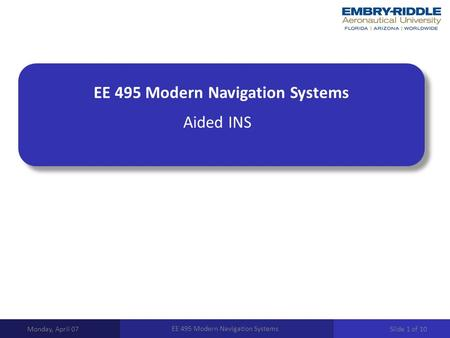 EE 495 Modern Navigation Systems Aided INS Monday, April 07 EE 495 Modern Navigation Systems Slide 1 of 10.