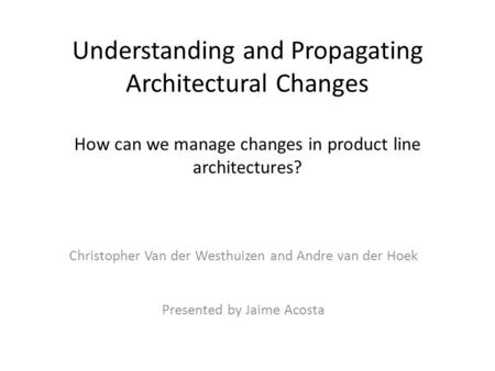 Understanding and Propagating Architectural Changes How can we manage changes in product line architectures? Christopher Van der Westhuizen and Andre van.