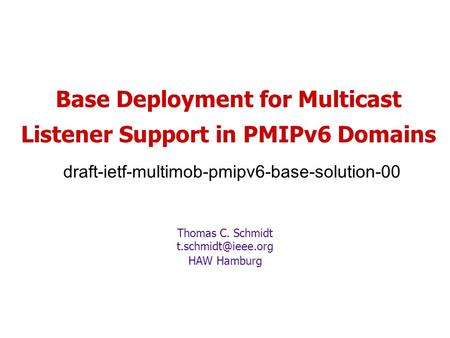 Base Deployment for Multicast Listener Support in PMIPv6 Domains draft-ietf-multimob-pmipv6-base-solution-00 Thomas C. Schmidt HAW Hamburg.