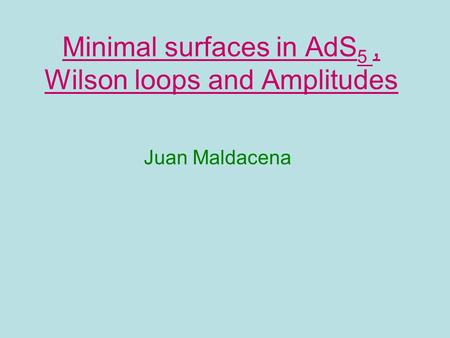 Minimal surfaces in AdS 5, Wilson loops and Amplitudes Juan Maldacena.