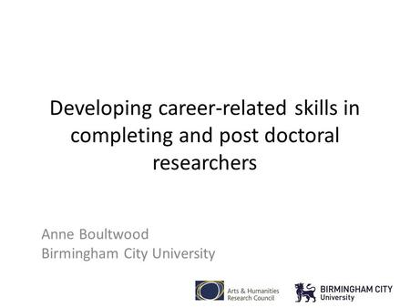 Developing career-related skills in completing and post doctoral researchers Anne Boultwood Birmingham City University.
