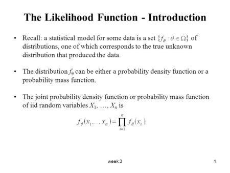 Week 31 The Likelihood Function - Introduction Recall: a statistical model for some data is a set of distributions, one of which corresponds to the true.