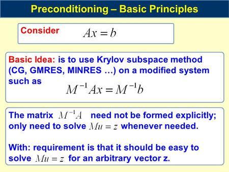 Consider Preconditioning – Basic Principles Basic Idea: is to use Krylov subspace method (CG, GMRES, MINRES …) on a modified system such as The matrix.