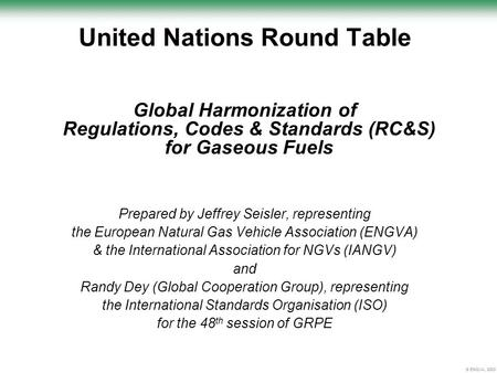© ENGVA, 2003 United Nations Round Table Global Harmonization of Regulations, Codes & Standards (RC&S) for Gaseous Fuels Prepared by Jeffrey Seisler, representing.