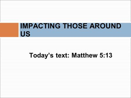 Today's text: Matthew 5:13 IMPACTING THOSE AROUND US.