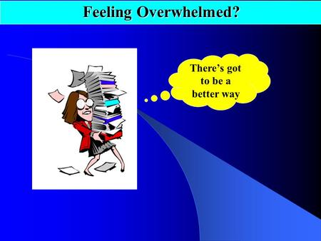 There's got to be a better way Feeling Overwhelmed?