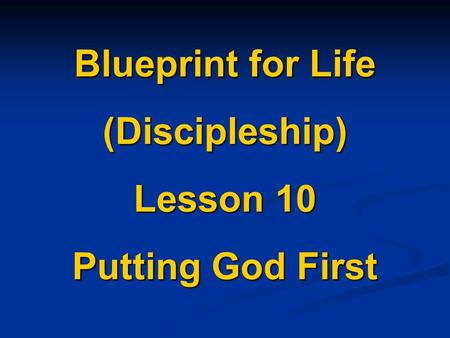 Blueprint for Life (Discipleship) Lesson 10 Putting God First.