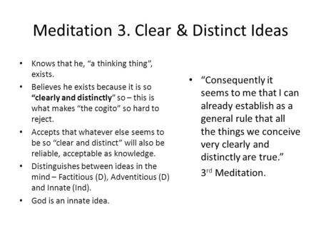 "Meditation 3. Clear & Distinct Ideas Knows that he, ""a thinking thing"", exists. Believes he exists because it is so ""clearly and distinctly"" so – this."