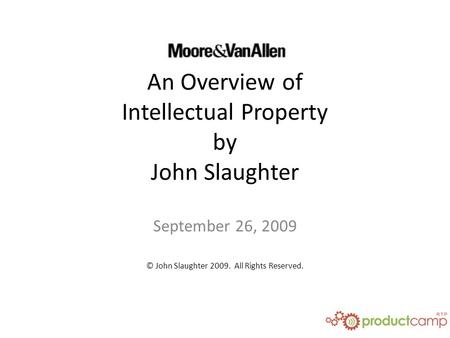 An Overview of Intellectual Property by John Slaughter September 26, 2009 © John Slaughter 2009. All Rights Reserved.
