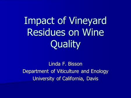Linda F. Bisson Department of Viticulture and Enology University of California, Davis Impact of Vineyard Residues on Wine Quality.