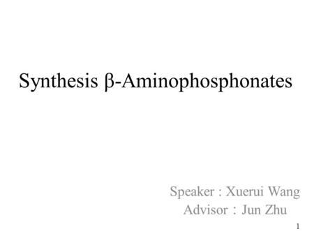 Synthesis β-Aminophosphonates Speaker : Xuerui Wang Advisor : Jun Zhu 1.