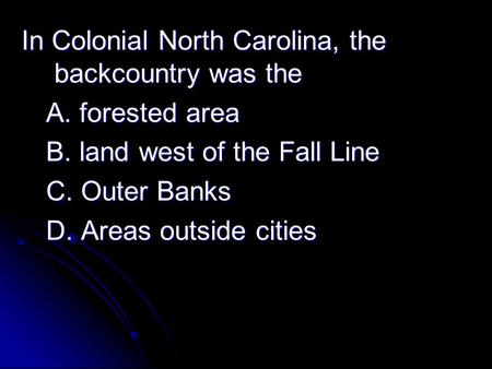 In Colonial North Carolina, the backcountry was the A. forested area B. land west of the Fall Line C. Outer Banks D. Areas outside cities.