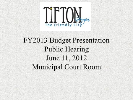 FY2013 Budget Presentation Public Hearing June 11, 2012 Municipal Court Room.